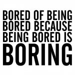 What To Do When You're Bored – 8 Ways To Beat The Boredom Blues.